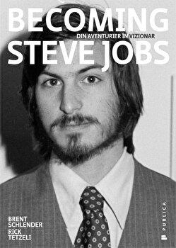 Becoming Steve Jobs. Din aventurier in vizionar/Brent Schlender, Rick Tetzeli de la Publica