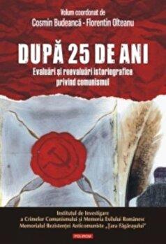 Dupa 25 de ani. Evaluari si reevaluari istoriografice privind comunismul/Cosmin Budeanca, Florentin Olteanu de la Polirom