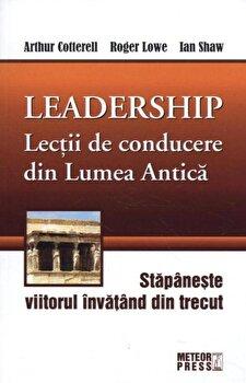 Leadership. Lectii de conducere din Lumea Antica/Arthur Cotterell, Roger Lowe, Ian Shaw de la Meteor Press