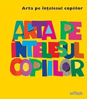 Arta pe intelesul copiilor. Cartea galbena/Amanda Renshaw de la Arthur