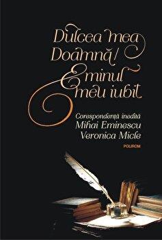 Dulcea mea Doamna/ Eminul meu iubit. Corespondenta inedita Mihai Eminescu – Veronica Micle (editia 2018)/*** de la Polirom