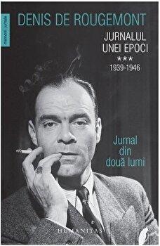 Jurnalul unei epoci. 1939-1946. Jurnal din doua lumi (Vol. III)/Denis de Rougemont de la Humanitas
