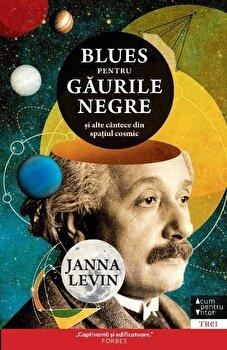 Blues Pentru Gaurile Negre. Si Alte Cantece Din Spatiul Cosmic/Janna Levin de la Trei