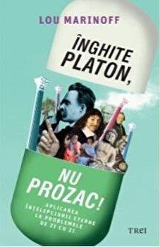 Inghite Platon, nu Prozac! Aplicarea intelepciunii eterne la problemele de zi cu zi/Lou Marinoff de la Trei
