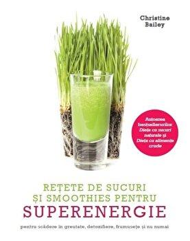 Retete de sucuri si smoothies pentru superenergie/Christine Bailey de la Litera