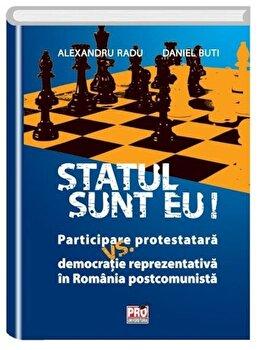 Statul sunt eu! Participare protestatara vs. democratie reprezentativa in Romania postcomunista/Alexandru Radu, Daniel Buti de la Pro Universitaria