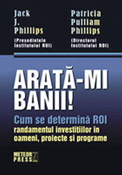 Arata-mi banii! Cum se determina ROI – randamentul investitiilor in oameni, proiecte si programe/Jack J. Phillips, Patricia Pulliam Phillips de la Meteor Press