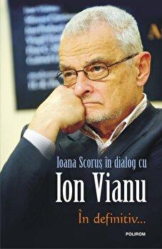 In definitiv.../Ioana Scorus in dialog cu Ion Vianu