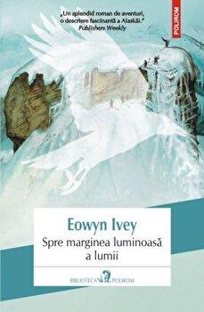 Spre marginea luminoasa a lumii/Eowyn Ivey de la Polirom