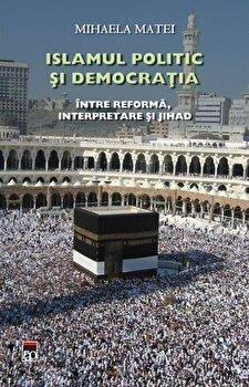 Islamul politic si democratia. Intre reforma, interpretare si jihad/Mihaela Matei de la RAO