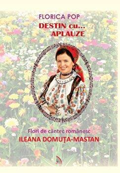 Destin cu...aplauze. Flori de cantec romanesc/Florica Pop