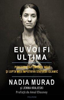 Eu voi fi ultima. Povestea captivitatii mele si lupta mea impotriva Statului Islamic/Nadia Murad, Jenna Krajeski de la Polirom