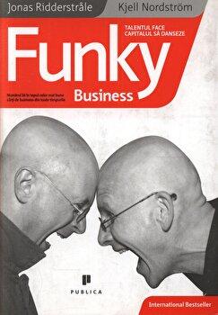 Funky Business – talentul face capitalul sa danseze/Jonas Ridderstrale, Kjell Nordstrom de la Publica