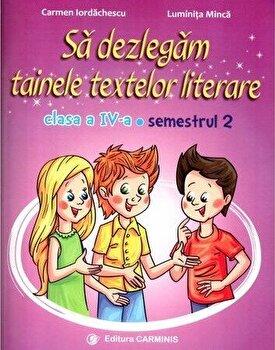 Sa dezlegam tainele textelor literare. Clasa a IV-a. Semestrul II (Ars Libri)/Carmen Iordachescu, Luminita Minca de la Carminis