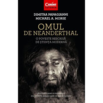 Omul de Neanderthal. O poveste rescrisa de stiinta moderna/Dimitra Papagianni, Michael A. Morse