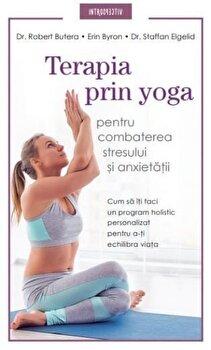 Terapia prin yoga pentru combaterea stresului si anxietatii. Cum sa iti faci un program holistic personalizat pentru a-ti exhilibra viata/Dr. Robert Butera, Erin Byron, Dr. Staffan Elgelid de la Litera
