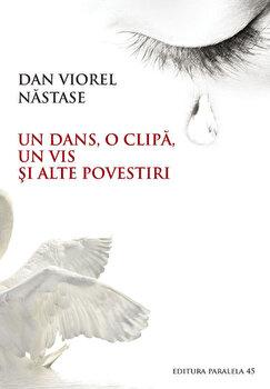 Un Dans, O Clipa, Un Vis si alte povestiri/Viorel Dan Nastase de la Paralela 45