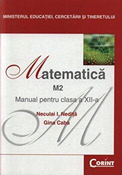 Matematica M2. Manual pentru clasa a XII-a/Neculai I. Nedita, Gina Caba de la Corint