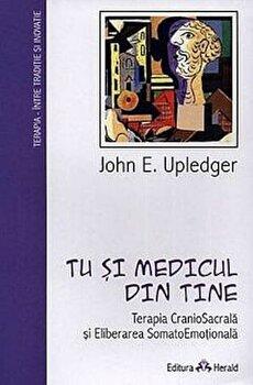 Tu si medicul din tine - Terapia CranioSacrala si Eliberarea SomatoEmotionala/John E. Upledger