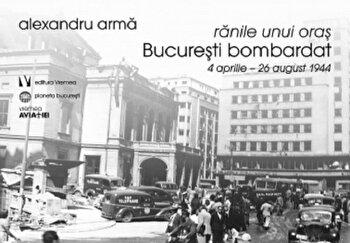 Ranile unui oras. Bucuresti bombardat. 4 aprilie-26 august 1944/Alexandru Arma de la Vremea