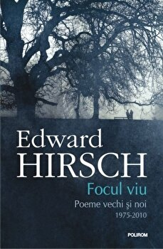 Focul viu. Poeme vechi si noi (1975-2010)/Edward Hirsch de la Polirom