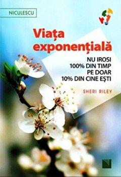Viata exponentiala. Nu irosi 100 procente din timp pe doar 10 procente din cine esti!/Sheri Riley de la Niculescu