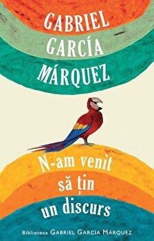 N-am venit sa tin un discurs/Gabriel Garcia Marquez