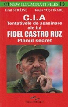 C.I.A – Tentativele de asasinare ale lui Fidel Castro Ruz (Planul secret/Emil Strainu, Ioana Vostinaru de la Prestige