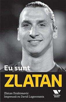 Eu sunt Zlatan/Zlatan Ibrahimovic, David Legercrantz de la Victoria Books