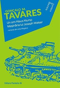 Un om: Klaus Klump. Masinaria lui Joseph Walser/Goncalo M. Tavares de la Paralela 45
