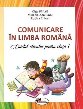Comunicare in lb. romana. Caietul elevului cls.I/Olga Piriiala, Rodica Chiran, Mihaela Ada Radu de la Aramis