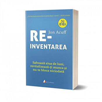 Reinventarea: Salveaza ziua de luni, revitalizeaza-ti munca si nu te bloca niciodata/Jon Acuff de la Act si Politon