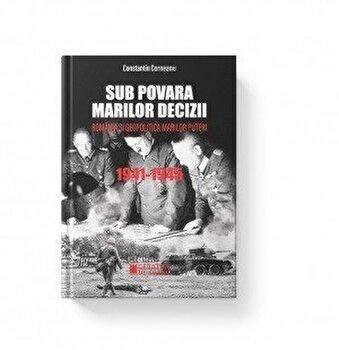 Sub povara marilor decizii (editia a III-a) Romania si geopolitica marilor puteri/Constantin Corneanu de la Cetatea de Scaun