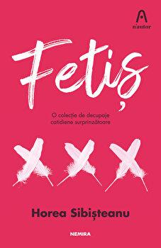 Fetis. O colectie de decupaje cotidiene surprinzatoare/Horea Sibisteanu de la Nemira