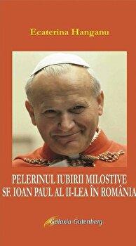 Pelerinul iubirii milostive, Sf. Ioan Paul al II-lea in Romania/Ecaterina Hanganu de la Galaxia Gutenberg