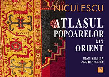 Atlasul popoarelor din Orient. Orientul Mijlociu, Caucaz, Asia Centrala/Jean Sellier, Andre Sellier de la Niculescu