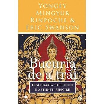 Bucuria de a trai. Ed a III-a/Yongey Mingyur Rinpoche, Eric Swanson de la Curtea Veche