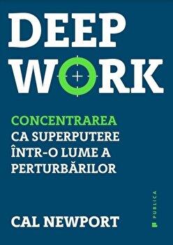 Deep Work. Concentrarea ca superputere intr-o lume a perturbarilor/Cal Newport de la Publica