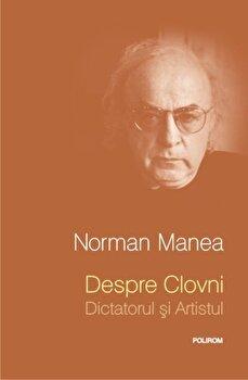 Despre Clovni: Dictatorul si Artistul/Norman Manea de la Polirom
