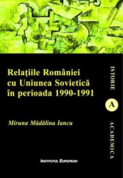 Relatiile romaniei cu uniunea sovietica cu uniunea sovietica in perioada 1990-1991/Miruna Madalina Iancu de la Institutul European