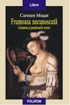 Frumoasa necunoscuta. Literatura si paradoxurile teoriei/Carmen Musat de la Polirom
