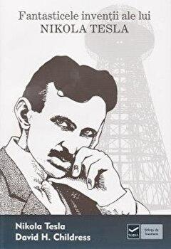 Fantasticele inventii ale lui Nikola Tesla/Nikola Tesla, David Childress de la Vidia