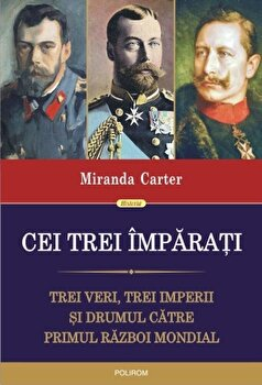 Cei trei imparati. Trei veri, trei imperii si drumul catre Primul Razboi Mondial/Miranda Carter de la Polirom