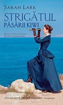 Strigatul pasarii Kiwi. Partea a treia a trilogiei In Tara Norului Alb/Sarah Lark