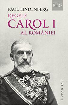 Regele Carol I al Romaniei. Ed. a II-a, revizuita/Paul Lindenberg de la Humanitas