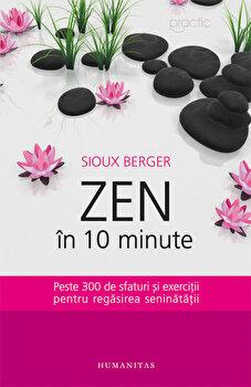Zen in 10 minute. Peste 300 de sfaturi si exercitii pentru regasirea seninatatii. Ed. 2016/Sioux Berger de la Humanitas