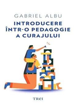 Introducere intr-o pedagogie a curajului/Gabriel Albu de la Trei