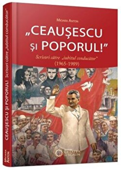 Ceausescu si poporul! Scrisori catre 'iubitul conducator'' (1965-1989)/Mioara Anton