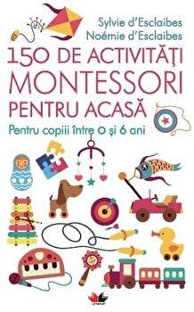 150 de activitati Montessori pentru acasa/Sylvie D`Esclaibes, Noemie D'Esclaibes de la Litera