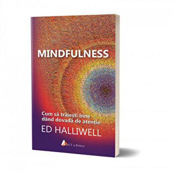 Mindfulness: Cum sa traiesti bine dand dovada de atentie/Ed Halliwell de la Act si Politon